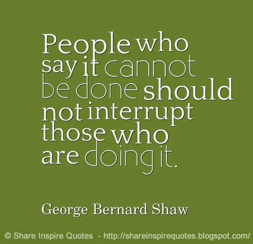 People who say it cannot be DONE, Should NOT interrupt those who are doing it ~George Bernard Shaw  #FamousPeople #famousquotes #famouspeoplequotes #famousquotesandsayings #famouspeoplequotesandsayings #quotesbyfamouspeople #quotesbyGeorgeBernardShaw #GeorgeBernardShaw #GeorgeBernardShawquotes #people #interrupt #shareinspirequotes #share #inspire #quotes #whatsapp