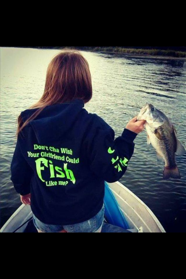 """I need this sweatshirt! """"Don't you wish your girlfriend could fish like me?"""""""