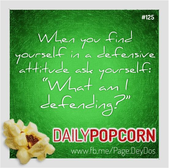 """MAY05: """"When you find yourself in a defensive attitude ask yourself: 'What am I defending?'"""" #DailyPopcorn #DeyDos  Your inbox wants Daily Popcorn.  Get them here: http://eepurl.com/KrXdj"""