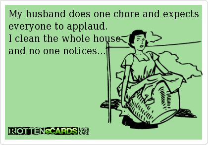 My+husband+does+one+chore+and+expects+everyone+to+applaud.  I+clean+the+whole+house  and+no+one+notices...