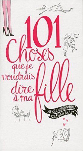 Amazon.fr - 101 choses que je voudrais dire à ma fille - Sierra Vandervort, Soledad Bravi - Livres
