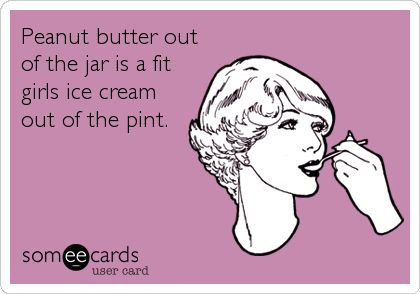 Peanut butter out of the jar is a fit girls ice cream out of the pint.