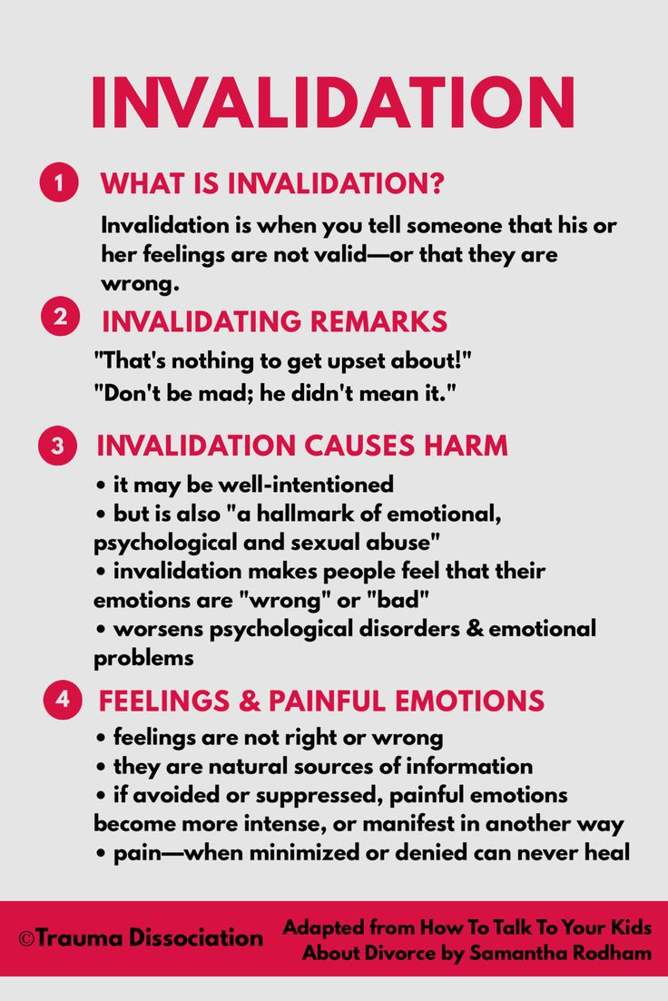 """Invalidation is when you tell someone that his or her feelings are not valid—or that they are wrong.  For example,  """"That's nothing to get upset about!"""" """"Don't be mad; he didn't mean it.""""   Being invalidated has been linked to using self-harm and self-injury to deal with painful feelings and the extra distress caused by the invalidation."""
