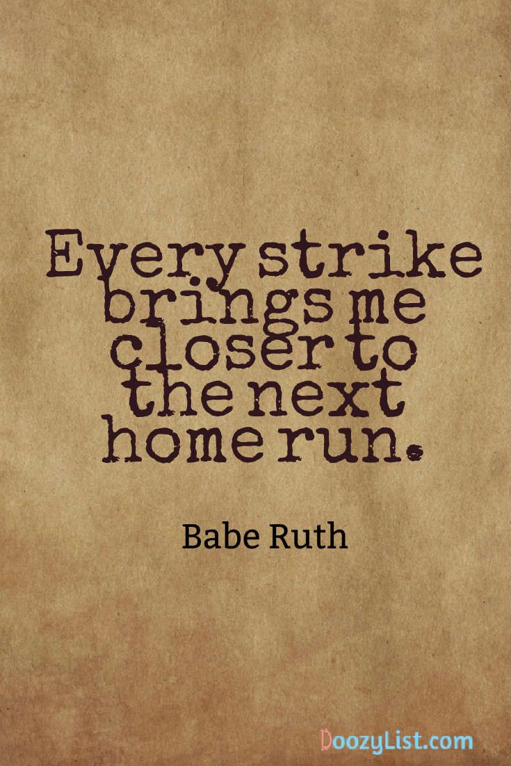 Every strike brings me closer to the next home run. Babe Ruth