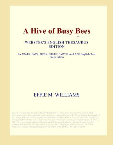 A Hive of Busy Bees (Webster's English Thesaurus Edition) by Effie M. Williams. Designed for school districts, educators, and students seeking to maximize performance on standardized tests, Webster's paperbacks take advantage of the fact that classics are frequently assigned readings in English courses. By using a running thesaurus at the bottom of each page, this edition of A Hive of Busy Bees by Effie M. Williams was edited for students who are actively building their vocabularies in...