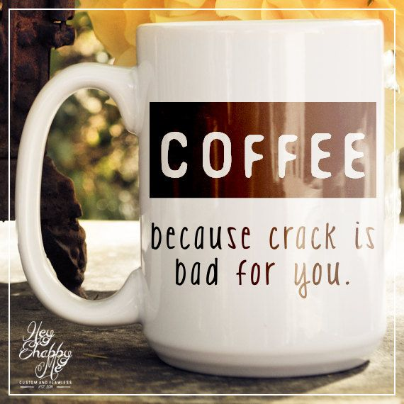 Coffee, because crack is bad for you----    Drink coffee, not crack =P    This is the perfect little gift for the coffee/tea lover. Each mug is