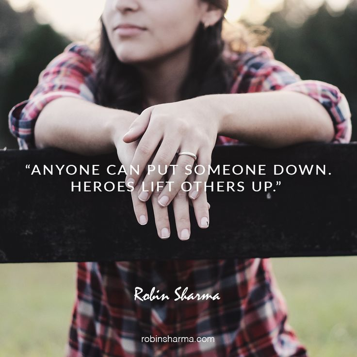 Anyone can put someone down. Heroes lift others up.