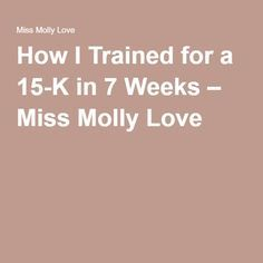 How I Trained for a 15-K in 7 Weeks – Miss Molly Love