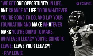 """""""We get one opportunity in life, one chance at life to do whatever you're going to do, and lay your foundation and make whatever mark you're going to make. Whatever legacy you're going to leave; leave your legacy!"""""""