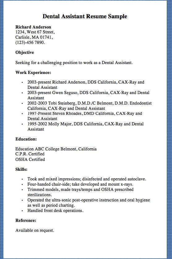 Dental Assistant Resume Sample Richard Anderson 1234, West 67 Street, Carlisle, MA 01741, (123)-456 7890. Objective Seeking for a challenging position to work as a Dental Assistant. Work Experience:  2003-present Richard Anderson, DDS California, CAX-Ray and Dental Assistant 2003-present Gwen...