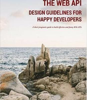 The Web Api Design Guidelines For Happy Developers: A Short Pragmatic Guide To Build Effective And Funny Web Apis PDF