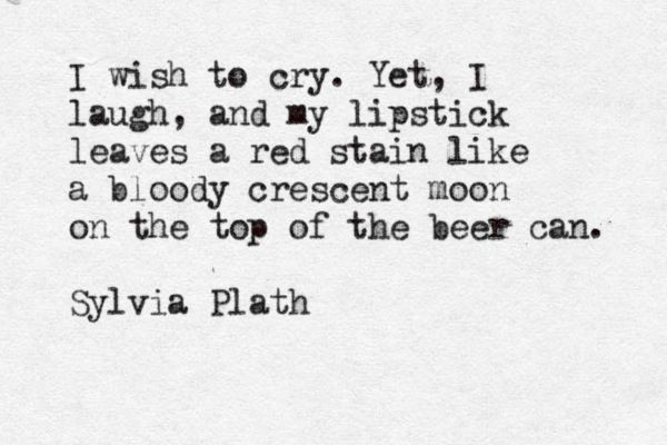 """I wish to cry. Yet, I laugh ..."" -Sylvia Plath, The Unabridged Journals of Sylvia Plath"