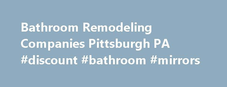 Bathroom Remodeling Companies Pittsburgh PA #discount #bathroom #mirrors http://bathroom.nef2.com/2017/04/26/bathroom-remodeling-companies-pittsburgh-pa-discount-bathroom-mirrors/  #bathroom companies The Clear Choice over Other Bathroom Remodeling Companies in Pittsburgh, PA, is West Shore When looking at all the different bathroom remodeling companies that serve the Pittsburgh, Pennsylvania, area, you might wonder which one is right for you.…  Read more