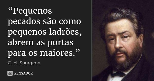"""""""Pequenos pecados são como pequenos ladrões, abrem as portas para os maiores.""""... Frase de C.H. Spurgeon."""
