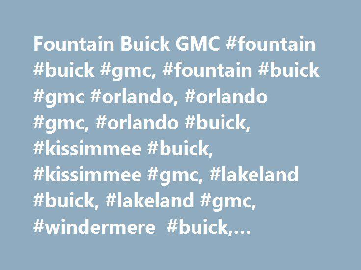 Fountain Buick GMC #fountain #buick #gmc, #fountain #buick #gmc #orlando, #orlando #gmc, #orlando #buick, #kissimmee #buick, #kissimmee #gmc, #lakeland #buick, #lakeland #gmc, #windermere #buick, #windermere #gmc http://germany.nef2.com/fountain-buick-gmc-fountain-buick-gmc-fountain-buick-gmc-orlando-orlando-gmc-orlando-buick-kissimmee-buick-kissimmee-gmc-lakeland-buick-lakeland-gmc-windermere-buick-win/  # Fountain Buick GMC IN Orlando – SERVING Windermere Lakeland, FL BUICK GMC CUSTOMERS…