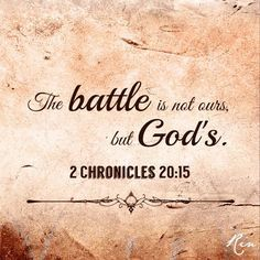 "The battle is not ours but God's 2 Chronicles 20:15 He said: ""Listen, King Jehoshaphat and all who live in Judah and Jerusalem! This is what the LORD says to you: 'Do not be afraid or discouraged because of this vast army. For the battle is not yours, but God's."