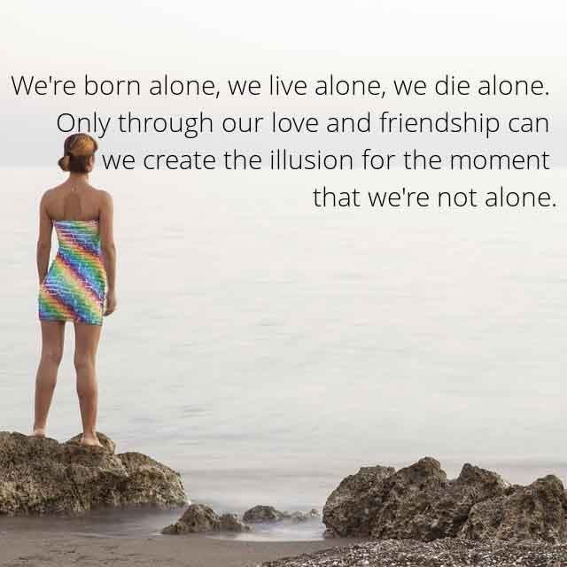 Friendship sayings,Saying about Friends and Friendly Quotes #13 We're born alone,we live alone,  we die alone.only through our love and  friendship can  we create the illusion for the moment  that we're not alone