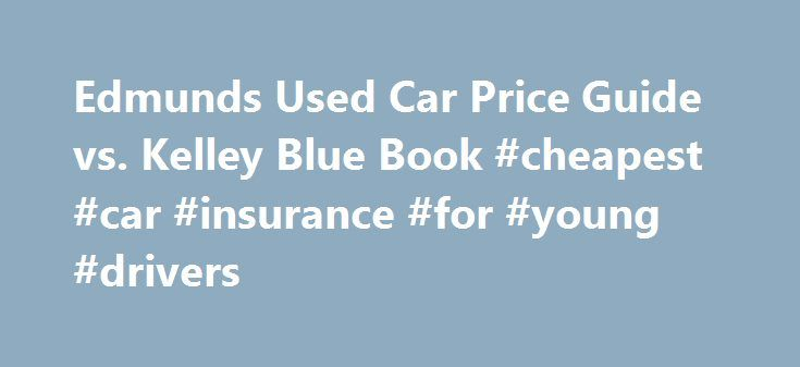 Edmunds Used Car Price Guide vs. Kelley Blue Book #cheapest #car #insurance #for #young #drivers http://remmont.com/edmunds-used-car-price-guide-vs-kelley-blue-book-cheapest-car-insurance-for-young-drivers/  #used car values nada # Edmunds Used Car Price Guide vs. Kelley Blue Book February 28, 2013 Most people who have either purchased or sold a used car are familiar with the Edmunds used car price guide. the Kelley Blue Book and other used car price guide books as well. These documents…