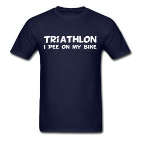 "You don't waste a precious second hopping off your bike for bathroom breaks. Wear the Triathlon - I Pee On My Bike t-shirt proudly. Have fun with the ""urine is sterile"" conversations."