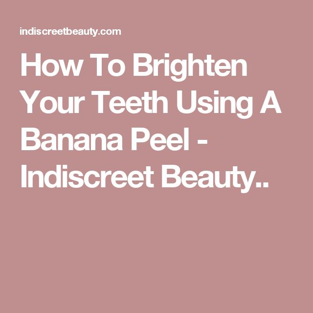 How To Brighten Your Teeth Using A Banana Peel - Indiscreet Beauty..