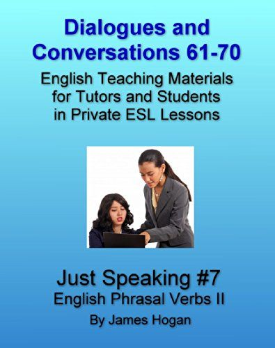 Dialogues and Conversations 61-70. English Phrasal Verbs II: English Teaching Materials for Tutors and Students in Private ESL Lessons (Just Speaking) by [Hogan, James]