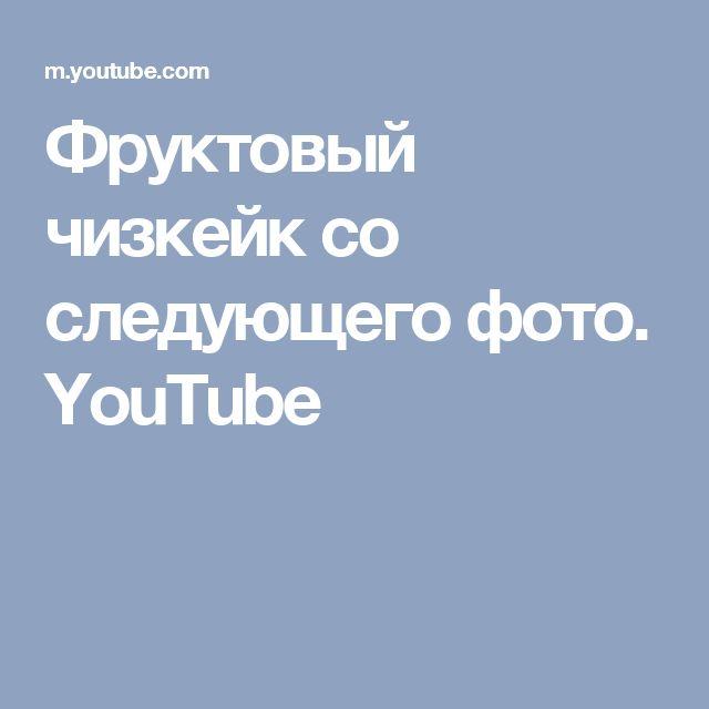 Фруктовый чизкейк со следующего фото.  YouTube