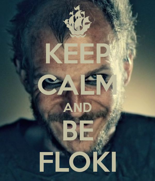 But if you were calm you wouldn't be Floki