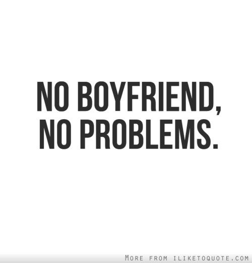 No boyfriend, no problems.