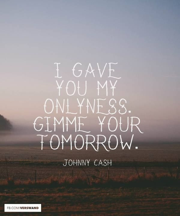 I gave you my onlyness. Gimme your tomorrow. - Johnny Cash (Favorite Music Quotes)
