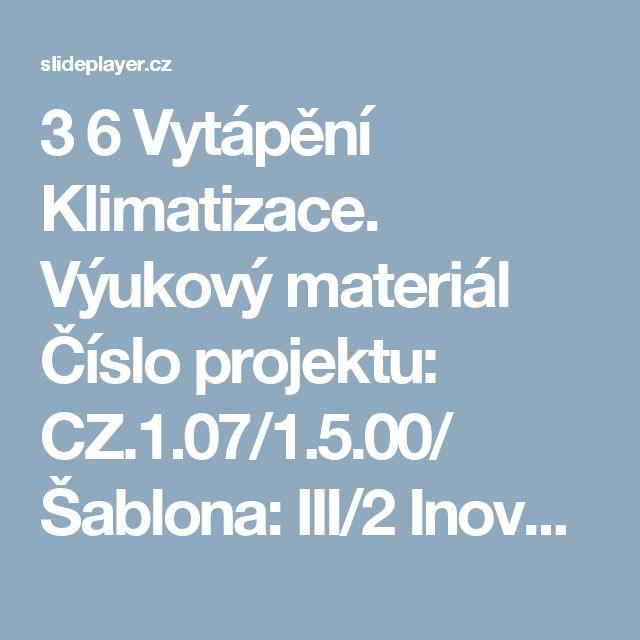 """3  6  Vytápění Klimatizace. Výukový materiál Číslo projektu: CZ.1.07/1.5.00/ Šablona: III/2 Inovace a zkvalitnění výuky prostřednictvím ICT Číslo materiálu:    ZveřejnilJiřina Mašková  3  Prezentace na téma: """"Vytápění Klimatizace. Výukový materiál Číslo projektu: CZ.1.07/1.5.00/ Šablona: III/2 Inovace a zkvalitnění výuky prostřednictvím ICT Číslo materiálu:""""— Transkript prezentace:    1 Vytápění Klimatizace    2 Výukový materiál Číslo projektu: CZ.1.07/1.5.00/34.0608 Šablona: III/2 Inovace a…"""