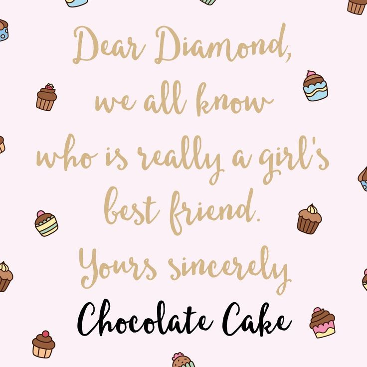Dear Diamond,we all know who is really a girl's best friend.Yours sincerelyChocolate Cake