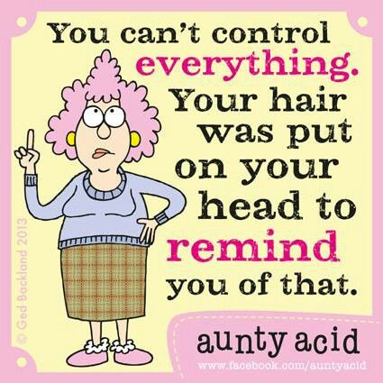 you cannot control everything. Your hair was put on your head to remind you of that
