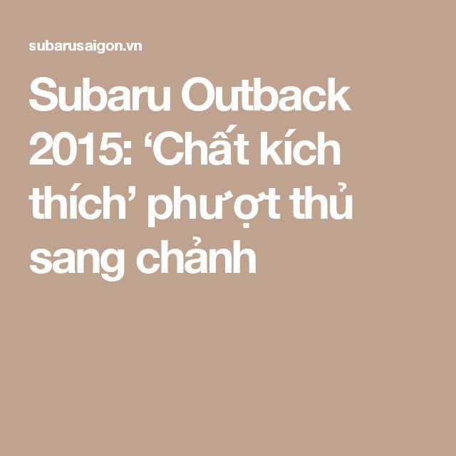 Subaru Outback 2015: 'Chất kích thích' phượt thủ sang chảnh