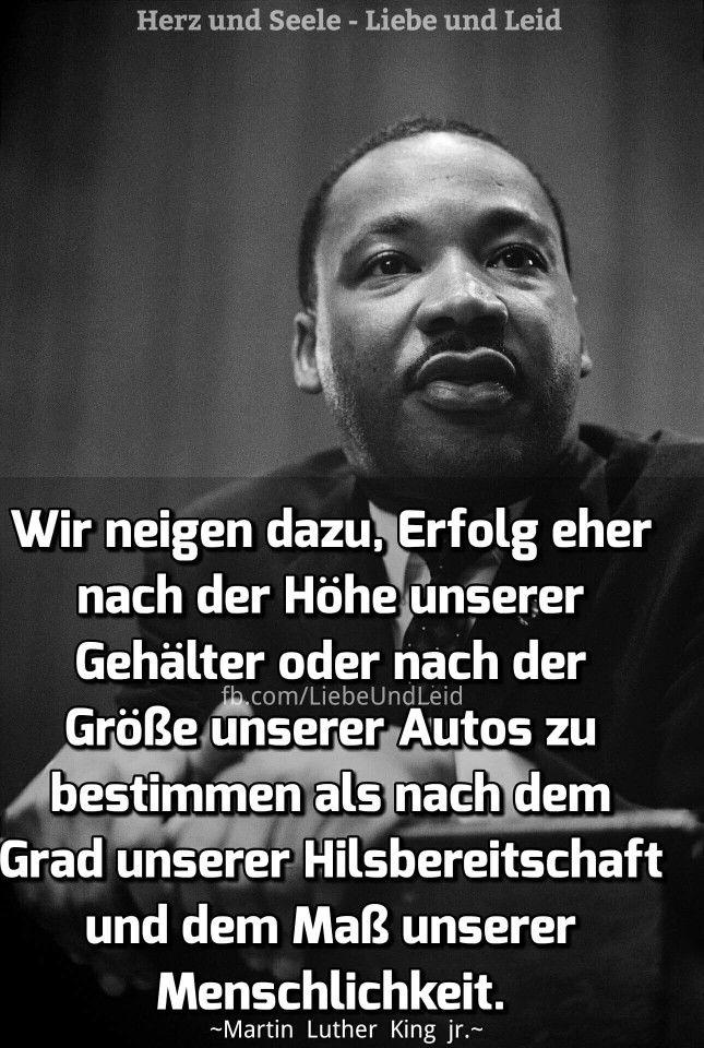 Wir neigen  dazu, Erfolg eher nach der Höhe unserer Gehälter oder nach der Größe unserer Autos zu bestimmen als nach dem Grad unserer Hilfsbereitschaft und dem Maß unserer Menschlichkeit. -Martin Luther King jr.