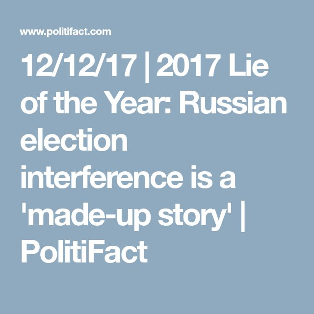 12/12/17 | 2017 Lie of the Year: Russian election interference is a 'made-up story' | PolitiFact
