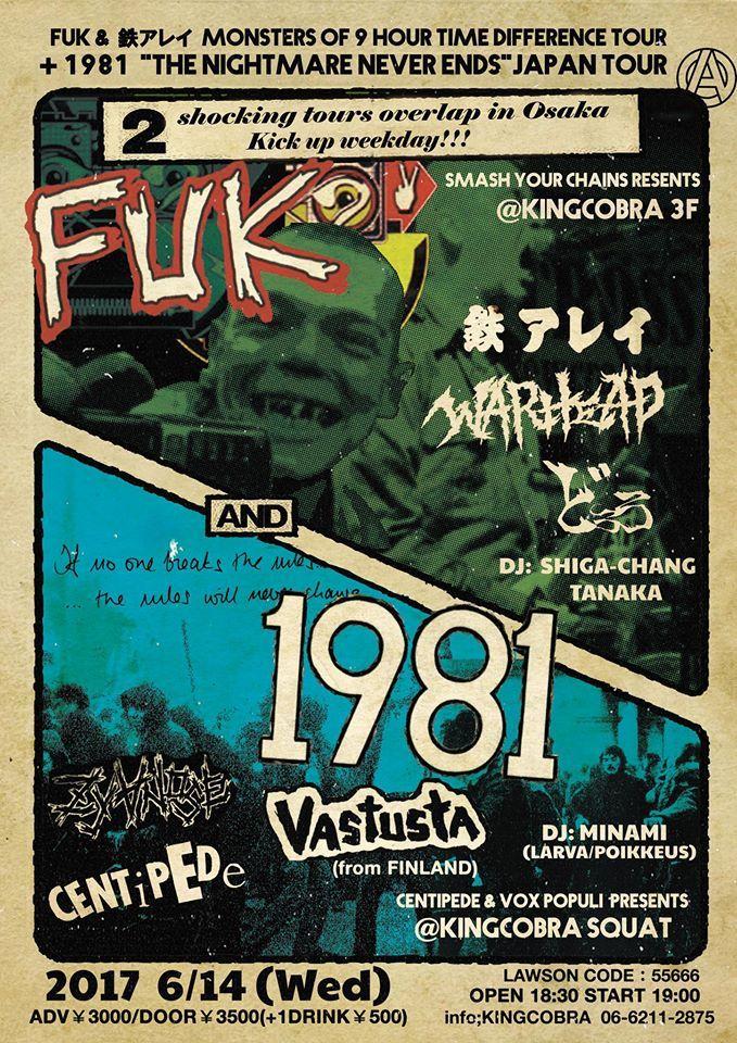 "2017  6/14 (Wed) 『FUK MONSTERS OF 9 HOUR TIME DIFFERENCE TOUR  +1981 JAPAN TOUR ""THE NIGHTMARE NEVER ENDS""』 @KING COBRA+KING COBRA SQUAT ADV¥3000/DOOR¥3500(+1DRINK¥500) OPEN 18:30 START 19:00  FUK (U.K.) 1981 (FINLAND) VASTUSTA (FINLAND) 鉄アレイ  どろろ WARHEAD CENTIPEDE ZYANOSE  DJ  SIGACHANG / TANAKA / MINAMI"