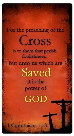 1 Corinthians 1:18 For the message of the cross is foolishness to those who are perishing, but to us who are being saved it is the power of God.