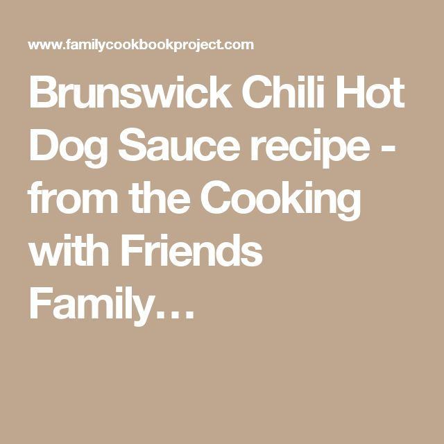 Brunswick Chili Hot Dog Saucerecipe - from the Cooking with Friends Family…