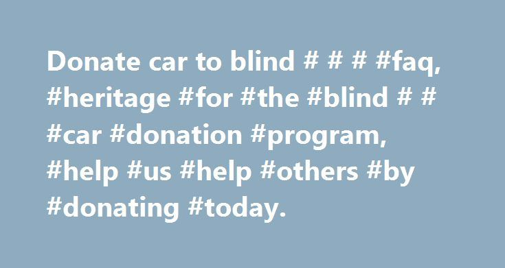 Donate car to blind # # # #faq, #heritage #for #the #blind # # #car #donation #program, #help #us #help #others #by #donating #today. http://germany.remmont.com/donate-car-to-blind-faq-heritage-for-the-blind-car-donation-program-help-us-help-others-by-donating-today/  # Frequently Asked Questions Why donate to Heritage for the Blind instead of the competitors? Heritage for the Blind is a non-profit organization, while most of our competitors are for-profit companies that run a car donation…