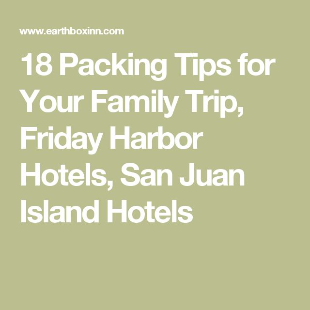 18 Packing Tips for Your Family Trip, Friday Harbor Hotels, San Juan Island Hotels