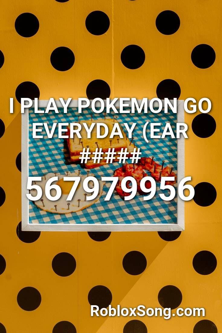 I Play Pokemon Go Everyday Ear Roblox Id Roblox Music