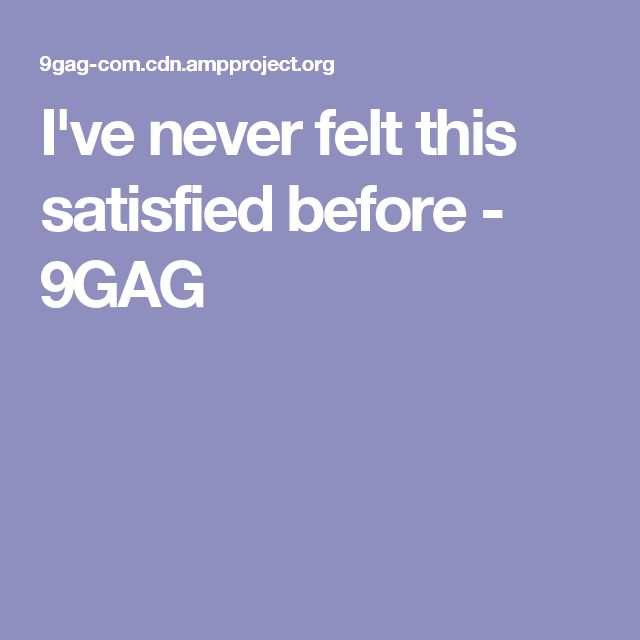 I've never felt this satisfied before - 9GAG
