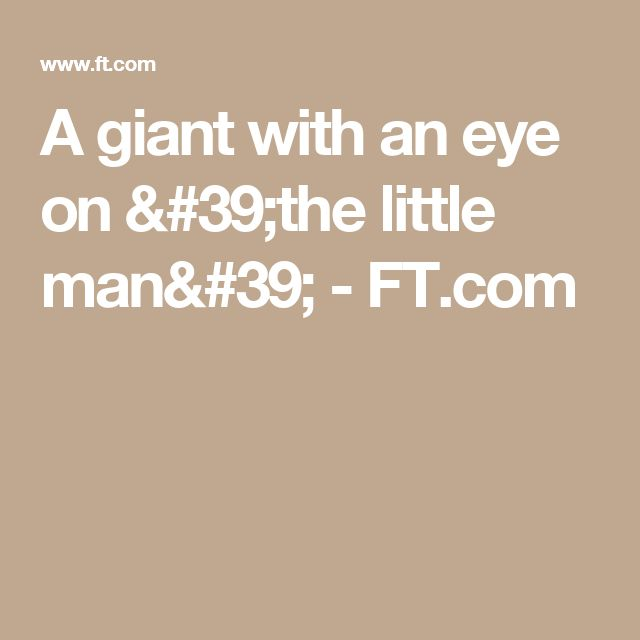 A giant with an eye on 'the little man' - FT.com