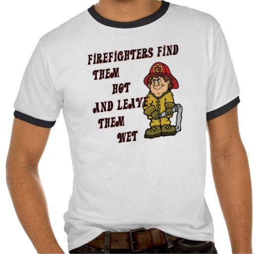 FIREFIGHTERS FIND THEM HOT AND LEAVE THEM WET Tee Shirts and Hoodies