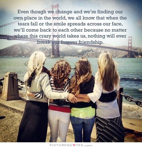 Even though we change and we're finding our own place in the world, we all know that when the tears fall or the smile spreads across our face, we'll come back to each other because no matter where this crazy world takes us, nothing will ever break our forever friendship. Friendship quotes on PictureQuotes.com.