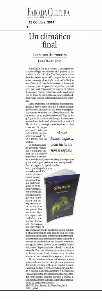 As boas historias nunca se esgotan: «Silencio», de Fran Alonso. Crítica de Laura Blanco Casás . Laura Blanco Casás publicou as páxinas do «Faro da Cultura», de Faro de Vigo, unha recensión crítica sobre a novela Silencio, de Fran Alonso. A recensión crítica pode lerse ou descargarse en pdf neste enlace: http://blog.xerais.es/wp-content/uploads/2014/10/Silencio-Faro.pdf