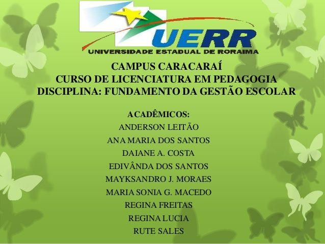 CAMPUS CARACARAÍ CURSO DE LICENCIATURA EM PEDAGOGIA DISCIPLINA: FUNDAMENTO DA GESTÃO ESCOLAR ACADÊMICOS: ANDERSON LEITÃO A...