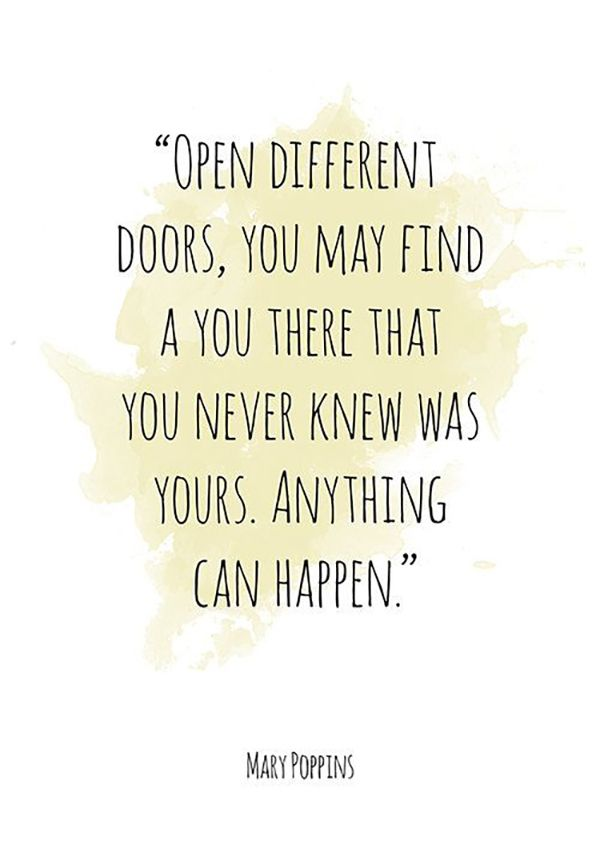 "On why you should never be afraid to open new doors. | ""Open different doors, you may find a you there that you never knew was yours. Anything can happen."" — Mary Poppins"