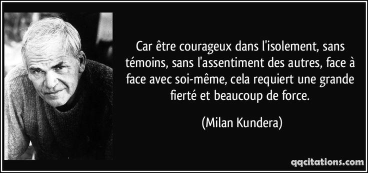 Car être courageux dans l'isolement, sans témoins, sans l'assentiment des autres, face à face avec soi-même, cela requiert une grande fierté et beaucoup de force. (Milan Kundera) #citations #MilanKundera