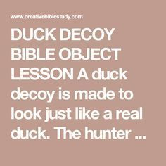 "DUCK DECOY BIBLE OBJECT LESSON  A duck decoy is made to look just like a real duck. The hunter places it in the water, splashes the water to make it move, and then uses a duck call to make the sounds of a duck.  Ducks follow a leader. As they hear what they think to be a duck calling to them, they follow. As they come closer, they get in grave danger because they're following a ""fake"" duck.  Who are we following? There are many voices that call for our attention and want us to follow them…"
